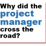 Why did the Project Manager Cross the Road?